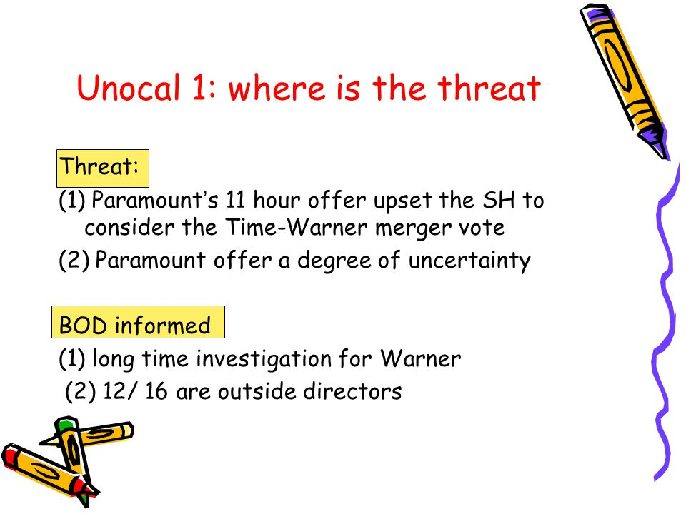 Unocal 1: where is the threat Threat: (1) Paramount ' s 11 hour offer upset the SH to consider the Time-Warner merger vote (2) Paramount offer a degree of uncertainty BOD informed (1) long time investigation for Warner (2) 12/ 16 are outside directors