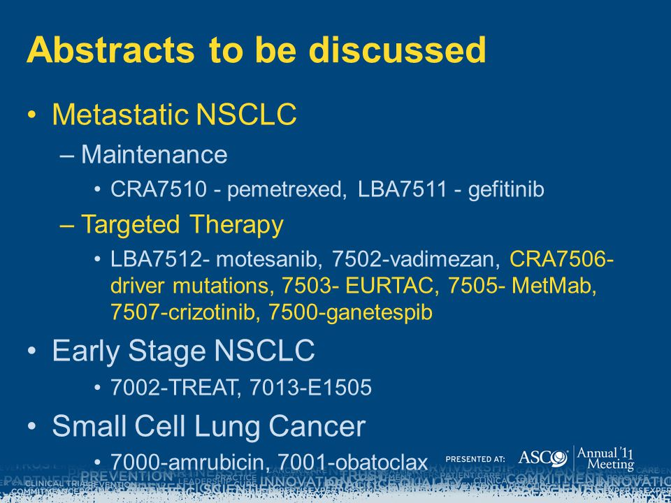 Abstracts to be discussed Metastatic NSCLC –Maintenance CRA7510 - pemetrexed, LBA7511 - gefitinib –Targeted Therapy LBA7512- motesanib, 7502-vadimezan