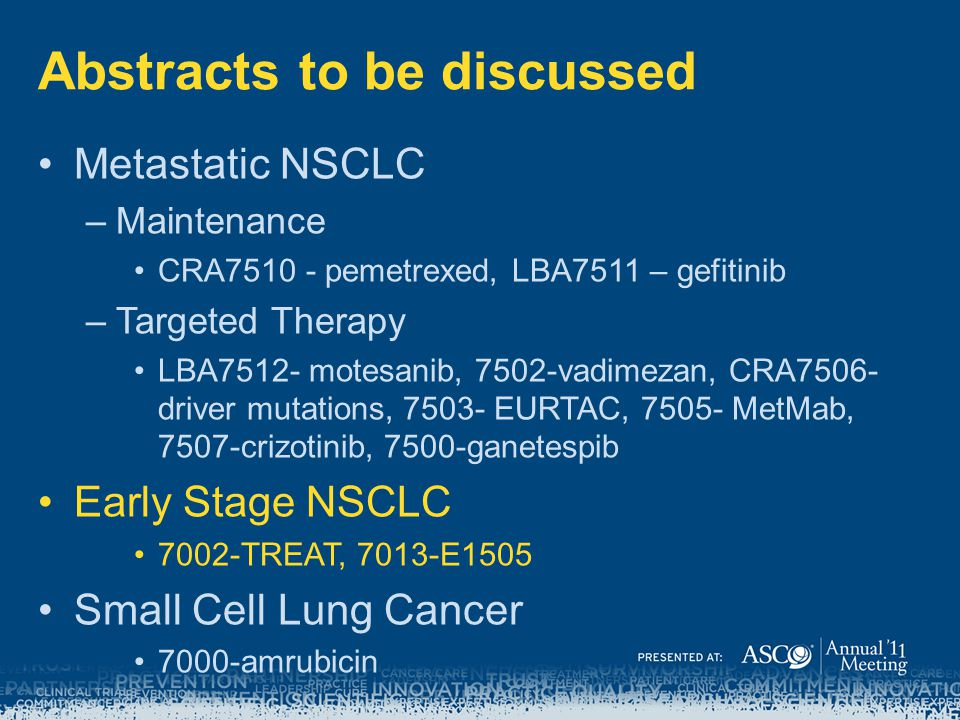 Abstracts to be discussed Metastatic NSCLC –Maintenance CRA7510 - pemetrexed, LBA7511 – gefitinib –Targeted Therapy LBA7512- motesanib, 7502-vadimezan