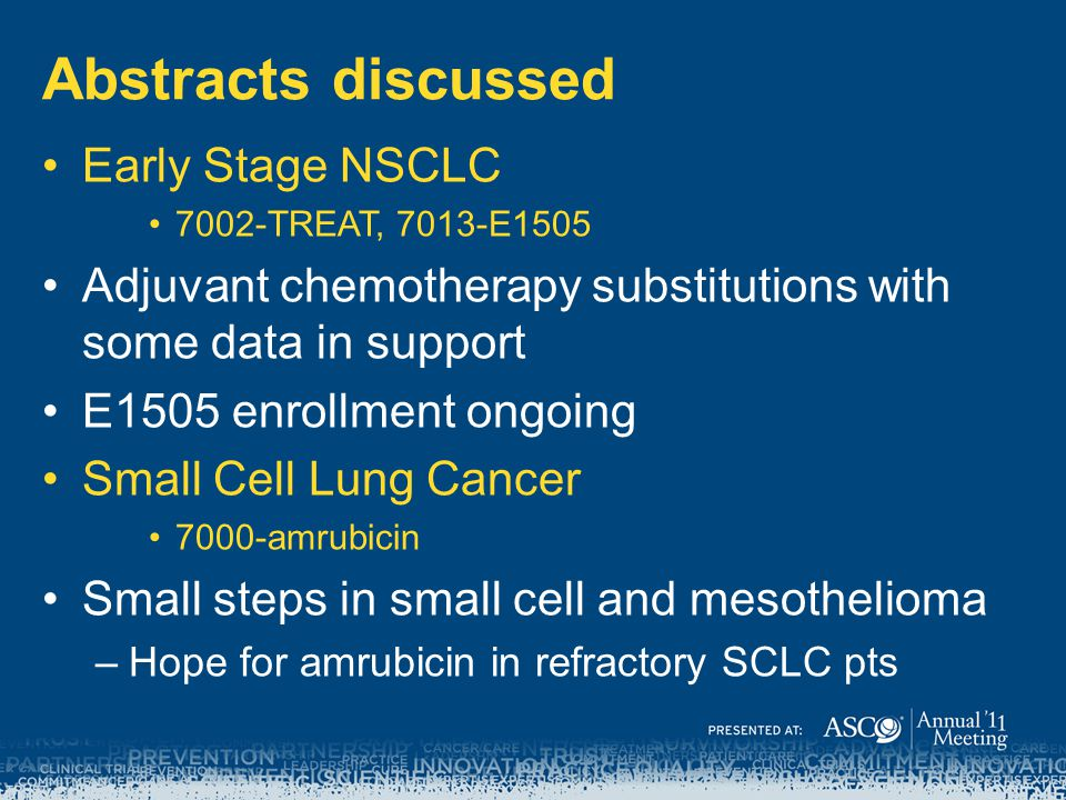 Abstracts discussed Early Stage NSCLC 7002-TREAT, 7013-E1505 Adjuvant chemotherapy substitutions with some data in support E1505 enrollment ongoing Sm