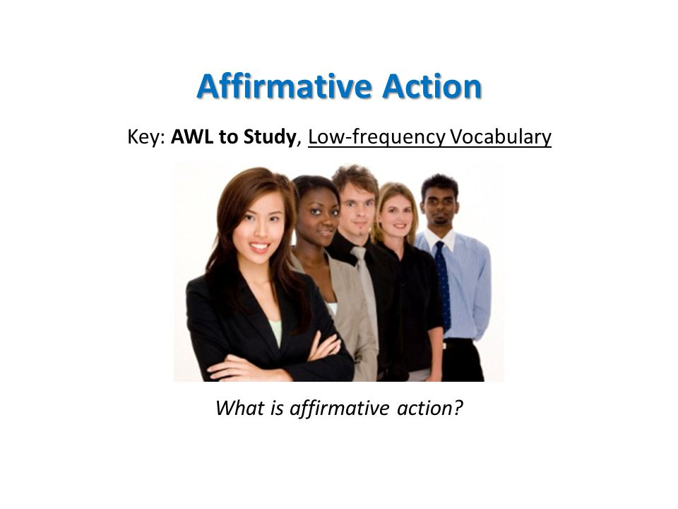Affirmative Action Key: AWL to Study, Low-frequency Vocabulary What is affirmative action