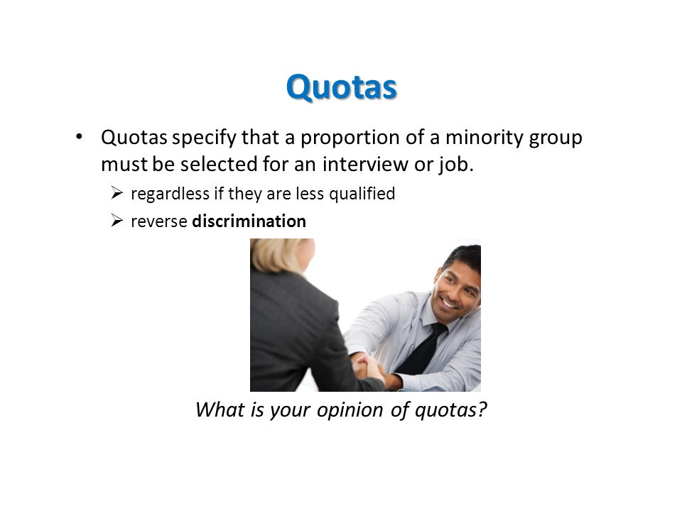 Quotas Quotas specify that a proportion of a minority group must be selected for an interview or job.