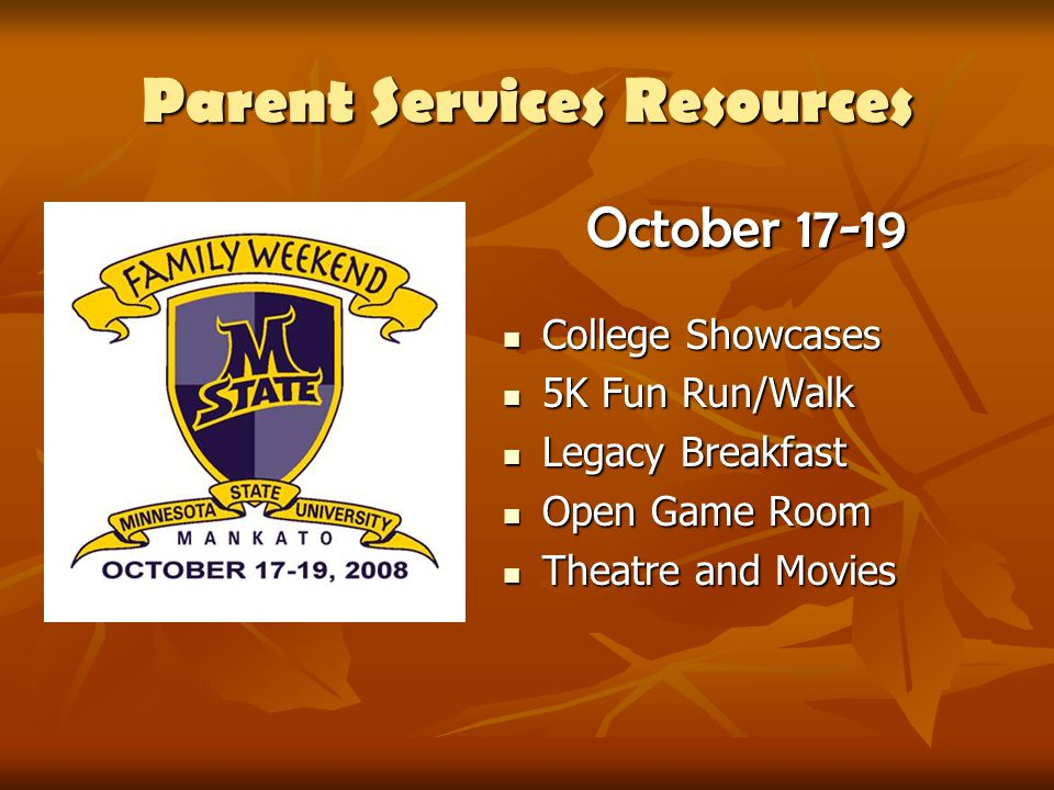 Parent Services Resources October 17-19 College Showcases College Showcases 5K Fun Run/Walk 5K Fun Run/Walk Legacy Breakfast Legacy Breakfast Open Game Room Open Game Room Theatre and Movies Theatre and Movies