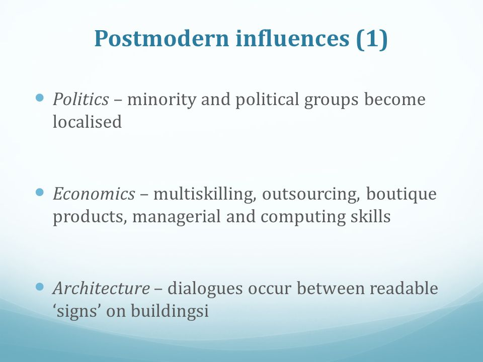 Postmodern influences (1) Politics – minority and political groups become localised Economics – multiskilling, outsourcing, boutique products, manager