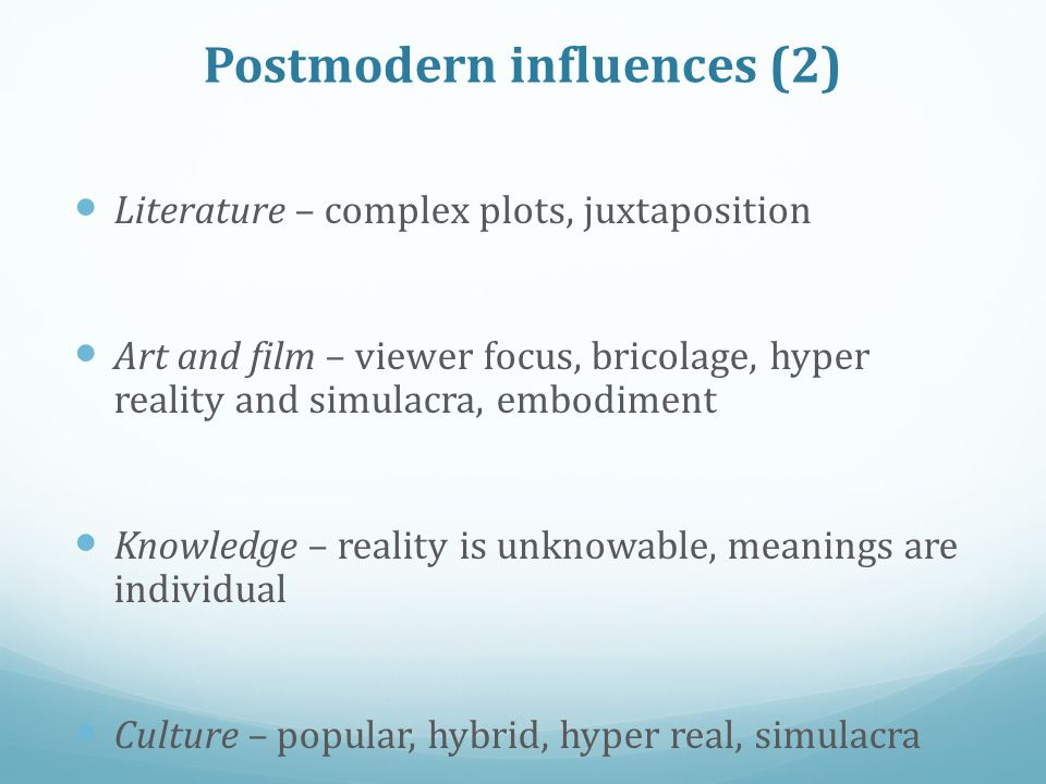 Postmodern influences (2) Literature – complex plots, juxtaposition Art and film – viewer focus, bricolage, hyper reality and simulacra, embodiment Knowledge – reality is unknowable, meanings are individual Culture – popular, hybrid, hyper real, simulacra