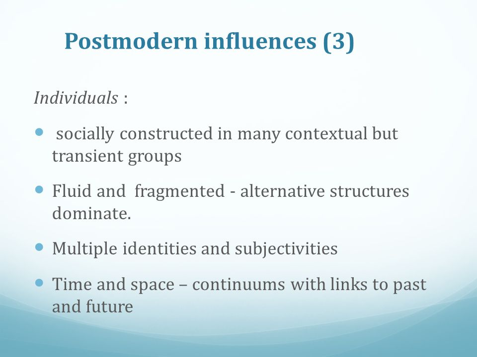 Postmodern influences (3) Individuals : socially constructed in many contextual but transient groups Fluid and fragmented - alternative structures dom