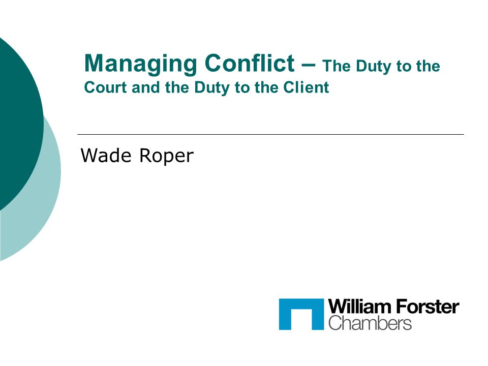 Managing Conflict – The Duty to the Court and the Duty to the Client Wade Roper