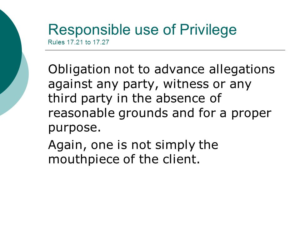 Responsible use of Privilege Rules 17.21 to 17.27 Obligation not to advance allegations against any party, witness or any third party in the absence of reasonable grounds and for a proper purpose.