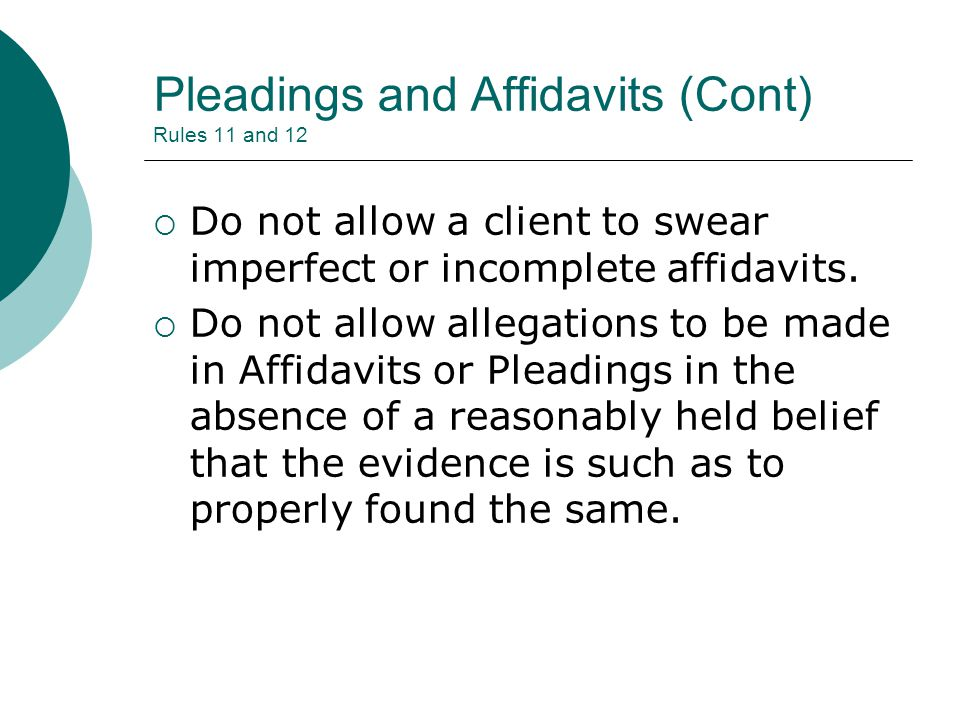 Pleadings and Affidavits (Cont) Rules 11 and 12  Do not allow a client to swear imperfect or incomplete affidavits.  Do not allow allegations to be