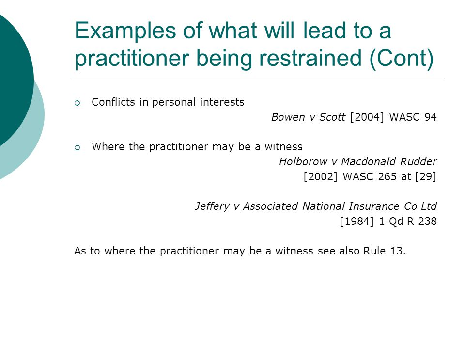 Examples of what will lead to a practitioner being restrained (Cont)  Conflicts in personal interests Bowen v Scott [2004] WASC 94  Where the practi