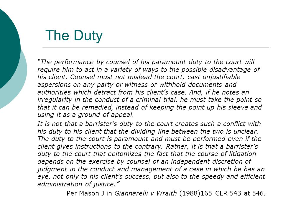 The Duty The performance by counsel of his paramount duty to the court will require him to act in a variety of ways to the possible disadvantage of his client.