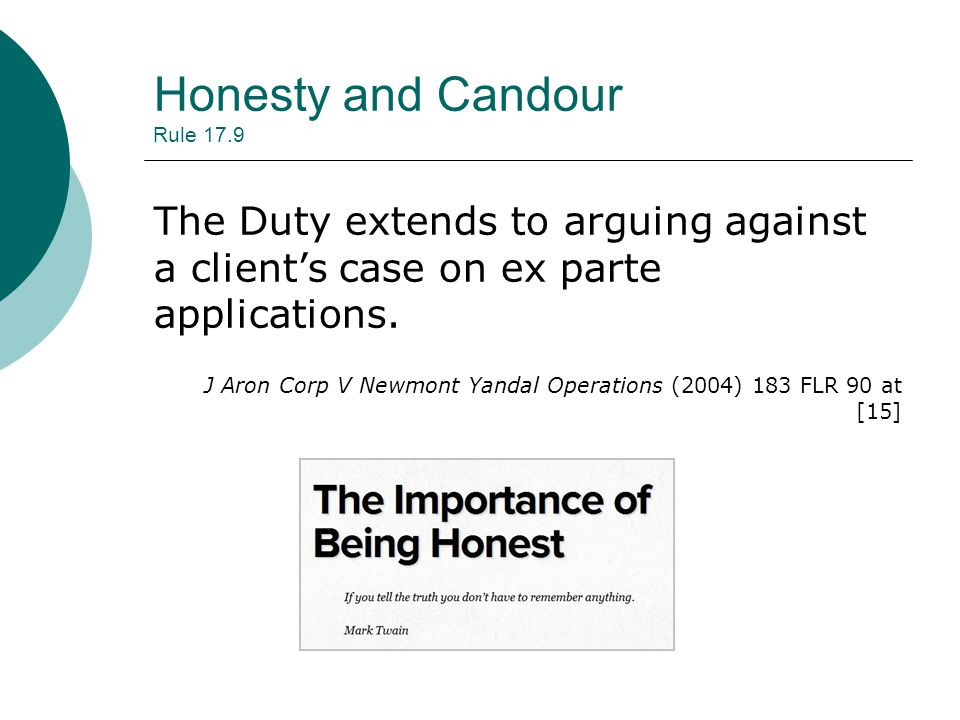 Honesty and Candour Rule 17.9 The Duty extends to arguing against a client's case on ex parte applications.