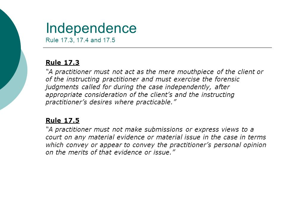 Independence Rule 17.3, 17.4 and 17.5 Rule 17.3 A practitioner must not act as the mere mouthpiece of the client or of the instructing practitioner and must exercise the forensic judgments called for during the case independently, after appropriate consideration of the client's and the instructing practitioner's desires where practicable. Rule 17.5 A practitioner must not make submissions or express views to a court on any material evidence or material issue in the case in terms which convey or appear to convey the practitioner's personal opinion on the merits of that evidence or issue.