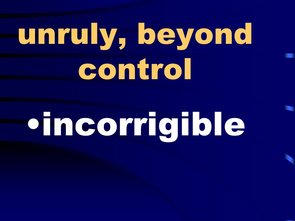 unruly, beyond control incorrigible
