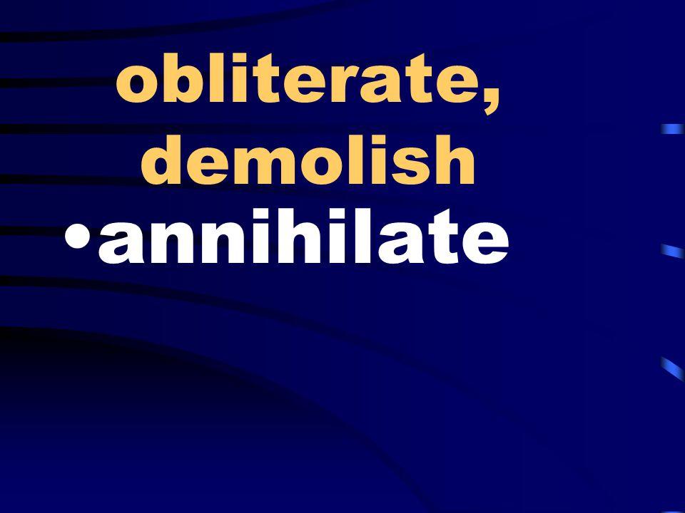 obliterate, demolish annihilate