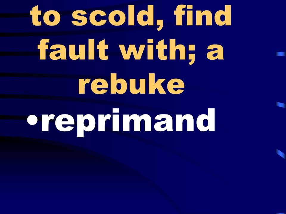 to scold, find fault with; a rebuke reprimand