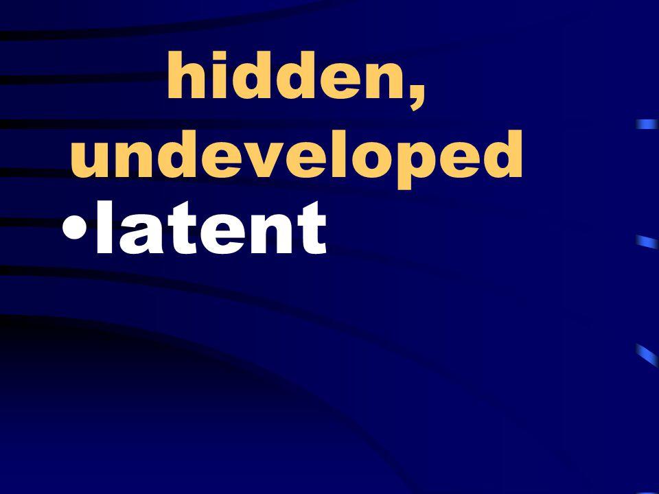 hidden, undeveloped latent