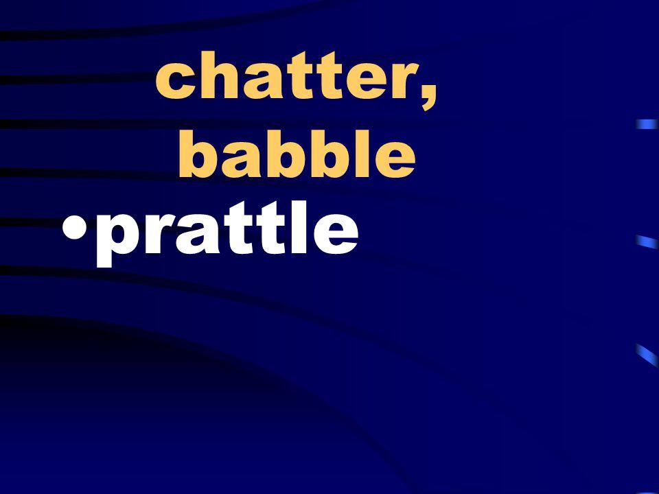 chatter, babble prattle