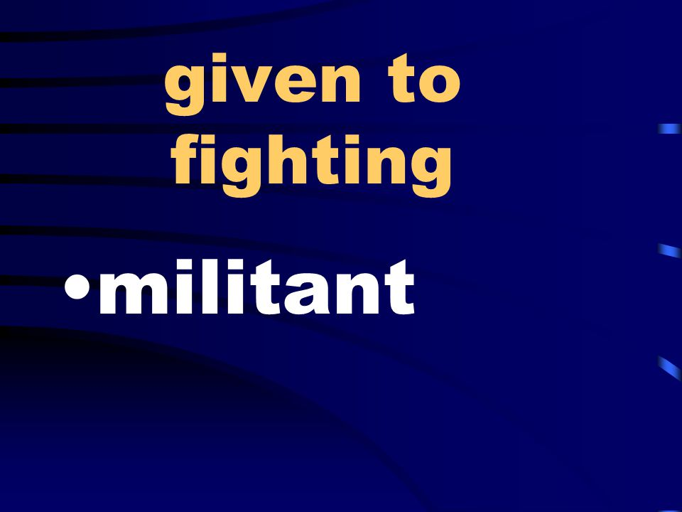 given to fighting militant
