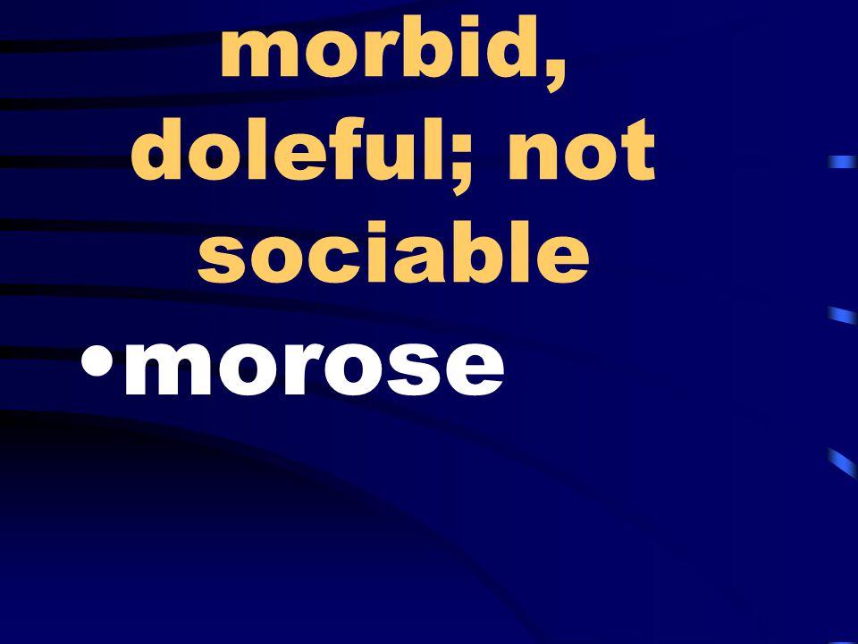 morbid, doleful; not sociable morose
