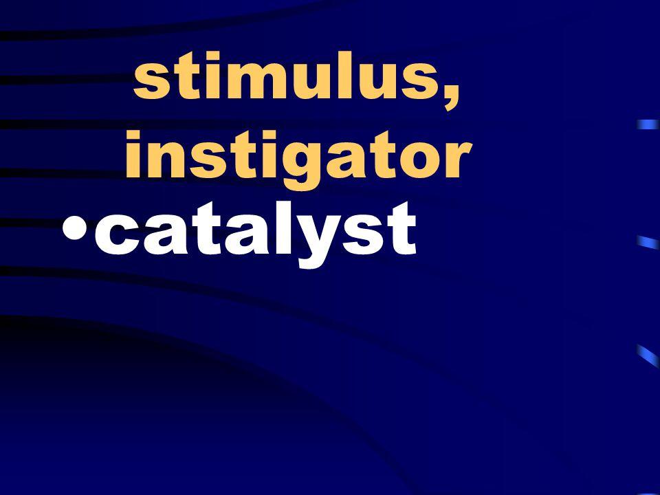stimulus, instigator catalyst