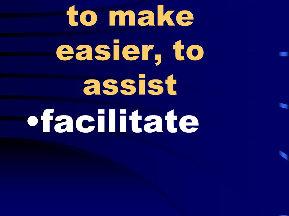 to make easier, to assist facilitate