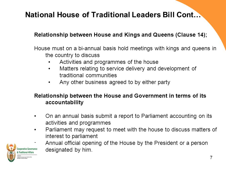 7 National House of Traditional Leaders Bill Cont… Relationship between House and Kings and Queens (Clause 14); House must on a bi-annual basis hold meetings with kings and queens in the country to discuss Activities and programmes of the house Matters relating to service delivery and development of traditional communities Any other business agreed to by either party Relationship between the House and Government in terms of its accountability On an annual basis submit a report to Parliament accounting on its activities and programmes Parliament may request to meet with the house to discuss matters of interest to parliament Annual official opening of the House by the President or a person designated by him.
