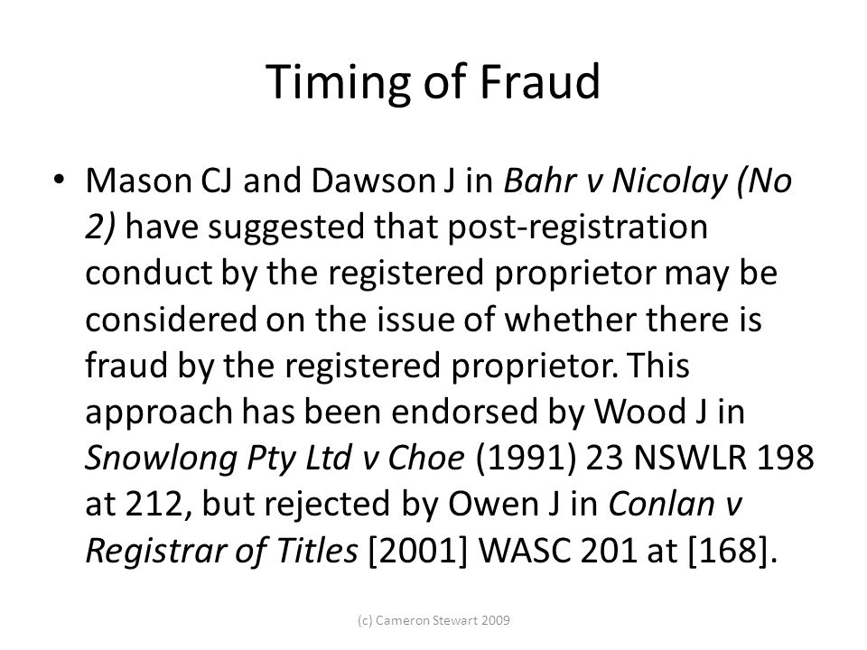 Timing of Fraud Mason CJ and Dawson J in Bahr v Nicolay (No 2) have suggested that post-registration conduct by the registered proprietor may be considered on the issue of whether there is fraud by the registered proprietor.