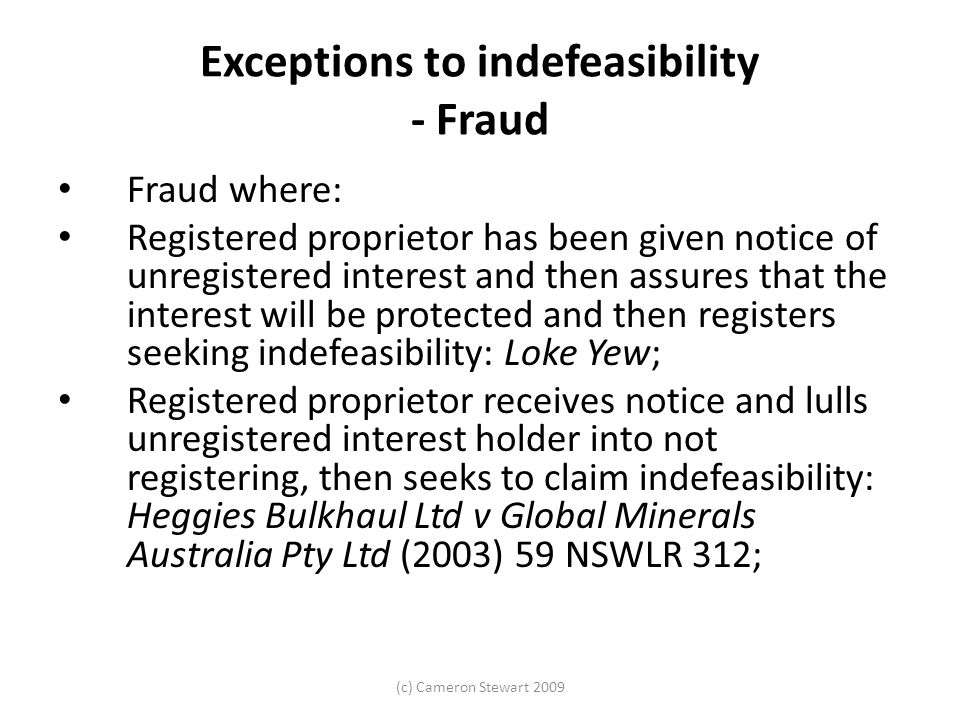 (c) Cameron Stewart 2009 Exceptions to indefeasibility - Fraud Fraud where: Registered proprietor has been given notice of unregistered interest and then assures that the interest will be protected and then registers seeking indefeasibility: Loke Yew; Registered proprietor receives notice and lulls unregistered interest holder into not registering, then seeks to claim indefeasibility: Heggies Bulkhaul Ltd v Global Minerals Australia Pty Ltd (2003) 59 NSWLR 312;