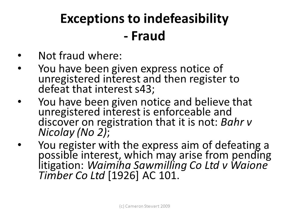 (c) Cameron Stewart 2009 Exceptions to indefeasibility - Fraud Not fraud where: You have been given express notice of unregistered interest and then register to defeat that interest s43; You have been given notice and believe that unregistered interest is enforceable and discover on registration that it is not: Bahr v Nicolay (No 2); You register with the express aim of defeating a possible interest, which may arise from pending litigation: Waimiha Sawmilling Co Ltd v Waione Timber Co Ltd [1926] AC 101.