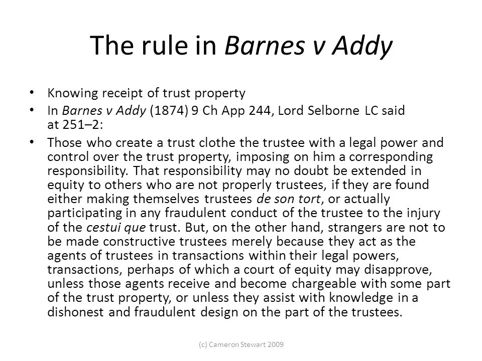 The rule in Barnes v Addy Knowing receipt of trust property In Barnes v Addy (1874) 9 Ch App 244, Lord Selborne LC said at 251–2: Those who create a trust clothe the trustee with a legal power and control over the trust property, imposing on him a corresponding responsibility.