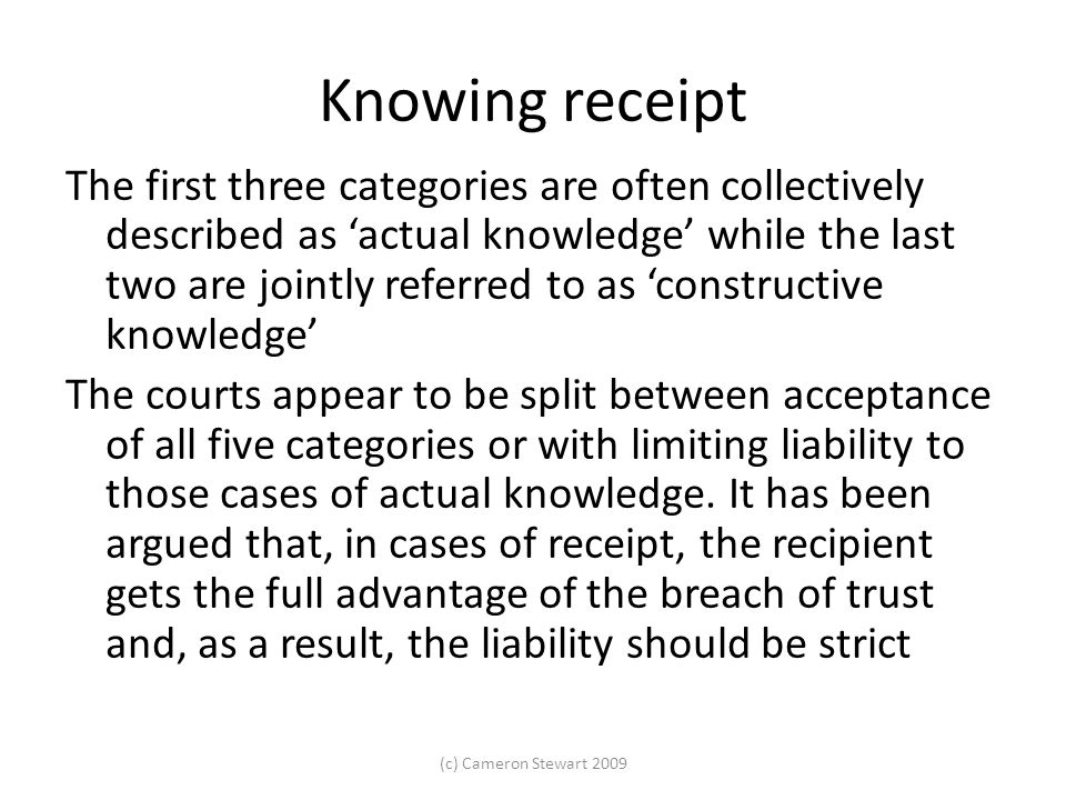 Knowing receipt The first three categories are often collectively described as 'actual knowl­edge' while the last two are jointly referred to as 'constructive knowledge' The courts appear to be split between acceptance of all five categories or with limiting liability to those cases of actual knowledge.