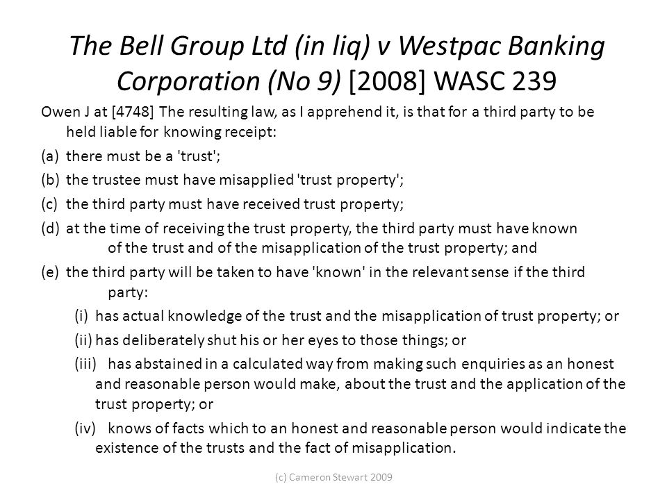 The Bell Group Ltd (in liq) v Westpac Banking Corporation (No 9) [2008] WASC 239 Owen J at [4748] The resulting law, as I apprehend it, is that for a third party to be held liable for knowing receipt: (a)there must be a trust ; (b)the trustee must have misapplied trust property ; (c)the third party must have received trust property; (d)at the time of receiving the trust property, the third party must have known of the trust and of the misapplication of the trust property; and (e)the third party will be taken to have known in the relevant sense if the third party: (i)has actual knowledge of the trust and the misapplication of trust property; or (ii)has deliberately shut his or her eyes to those things; or (iii)has abstained in a calculated way from making such enquiries as an honest and reasonable person would make, about the trust and the application of the trust property; or (iv)knows of facts which to an honest and reasonable person would indicate the existence of the trusts and the fact of misapplication.