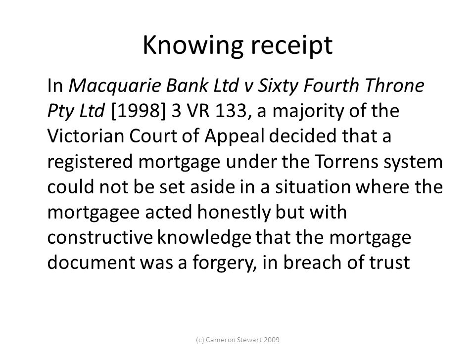Knowing receipt In Macquarie Bank Ltd v Sixty Fourth Throne Pty Ltd [1998] 3 VR 133, a majority of the Victorian Court of Appeal decided that a registered mortgage under the Torrens system could not be set aside in a situation where the mortgagee acted honestly but with constructive knowledge that the mortgage document was a forgery, in breach of trust (c) Cameron Stewart 2009