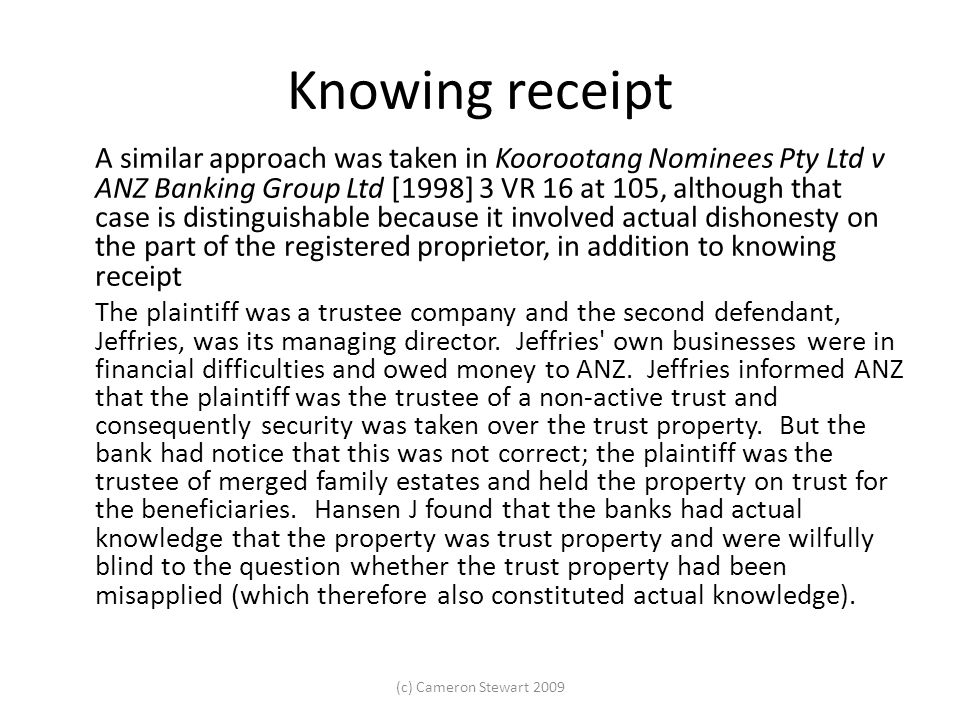Knowing receipt A similar approach was taken in Koorootang Nominees Pty Ltd v ANZ Banking Group Ltd [1998] 3 VR 16 at 105, although that case is distinguishable because it involved actual dishonesty on the part of the registered proprietor, in addition to knowing receipt The plaintiff was a trustee company and the second defendant, Jeffries, was its managing director.