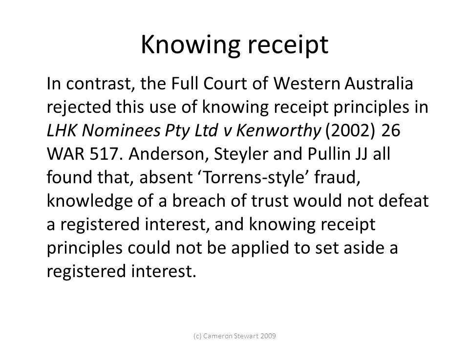 Knowing receipt In contrast, the Full Court of Western Australia rejected this use of knowing receipt principles in LHK Nominees Pty Ltd v Kenworthy (2002) 26 WAR 517.