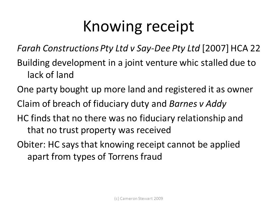 Knowing receipt Farah Constructions Pty Ltd v Say-Dee Pty Ltd [2007] HCA 22 Building development in a joint venture whic stalled due to lack of land One party bought up more land and registered it as owner Claim of breach of fiduciary duty and Barnes v Addy HC finds that no there was no fiduciary relationship and that no trust property was received Obiter: HC says that knowing receipt cannot be applied apart from types of Torrens fraud (c) Cameron Stewart 2009