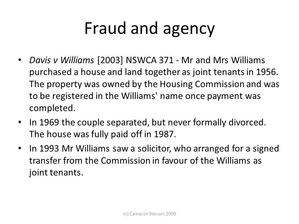 Fraud and agency Davis v Williams [2003] NSWCA 371 - Mr and Mrs Williams purchased a house and land together as joint tenants in 1956.