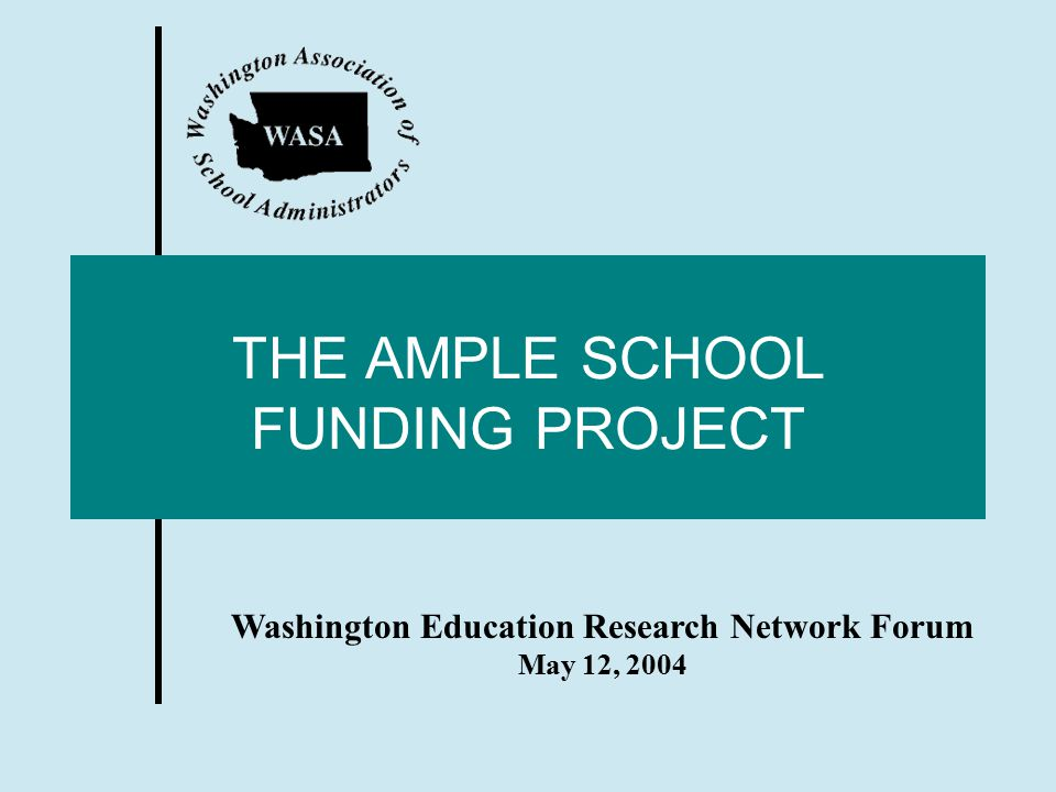 THE AMPLE SCHOOL FUNDING PROJECT Washington Education Research Network Forum May 12, 2004