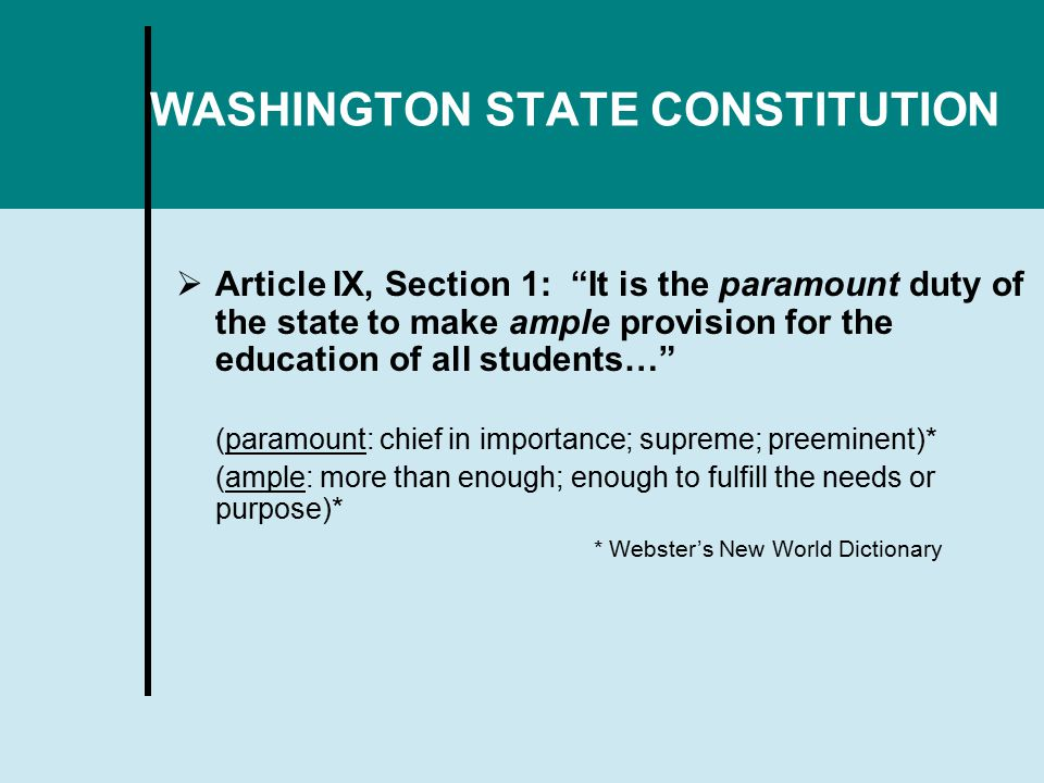 WASHINGTON STATE CONSTITUTION  Article IX, Section 1: It is the paramount duty of the state to make ample provision for the education of all students… (paramount: chief in importance; supreme; preeminent)* (ample: more than enough; enough to fulfill the needs or purpose)* * Webster's New World Dictionary