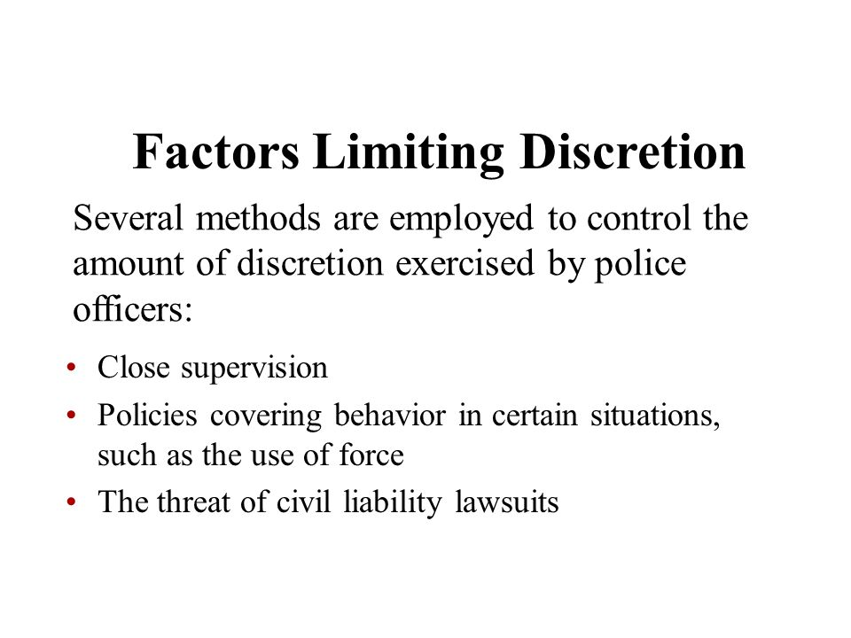 Factors Limiting Discretion Several methods are employed to control the amount of discretion exercised by police officers: Close supervision Policies