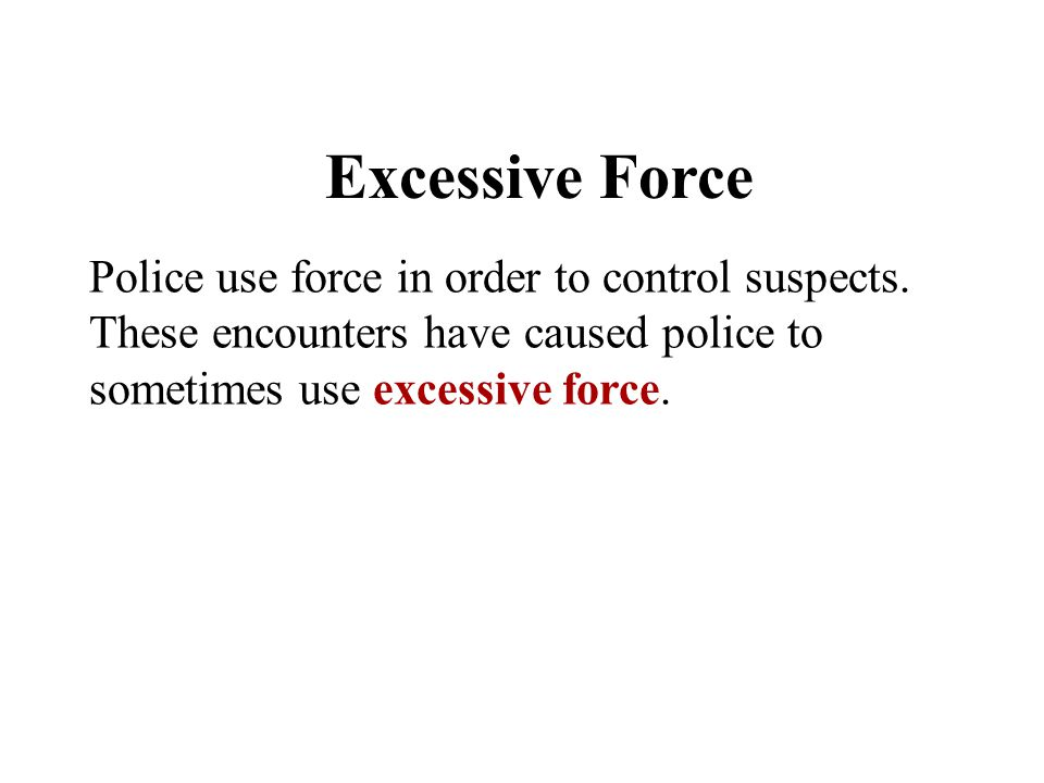 Excessive Force Police use force in order to control suspects. These encounters have caused police to sometimes use excessive force.