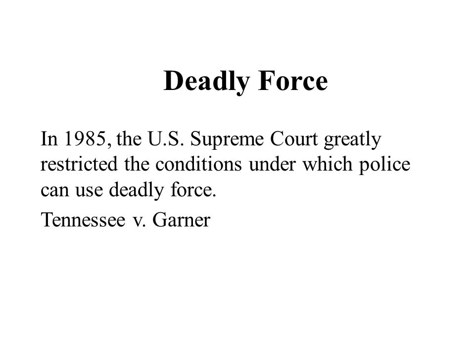 Deadly Force In 1985, the U.S. Supreme Court greatly restricted the conditions under which police can use deadly force. Tennessee v. Garner