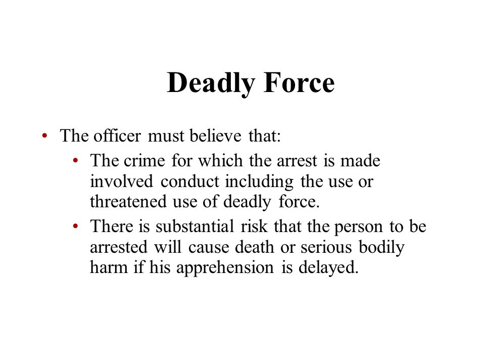 Deadly Force The officer must believe that: The crime for which the arrest is made involved conduct including the use or threatened use of deadly forc
