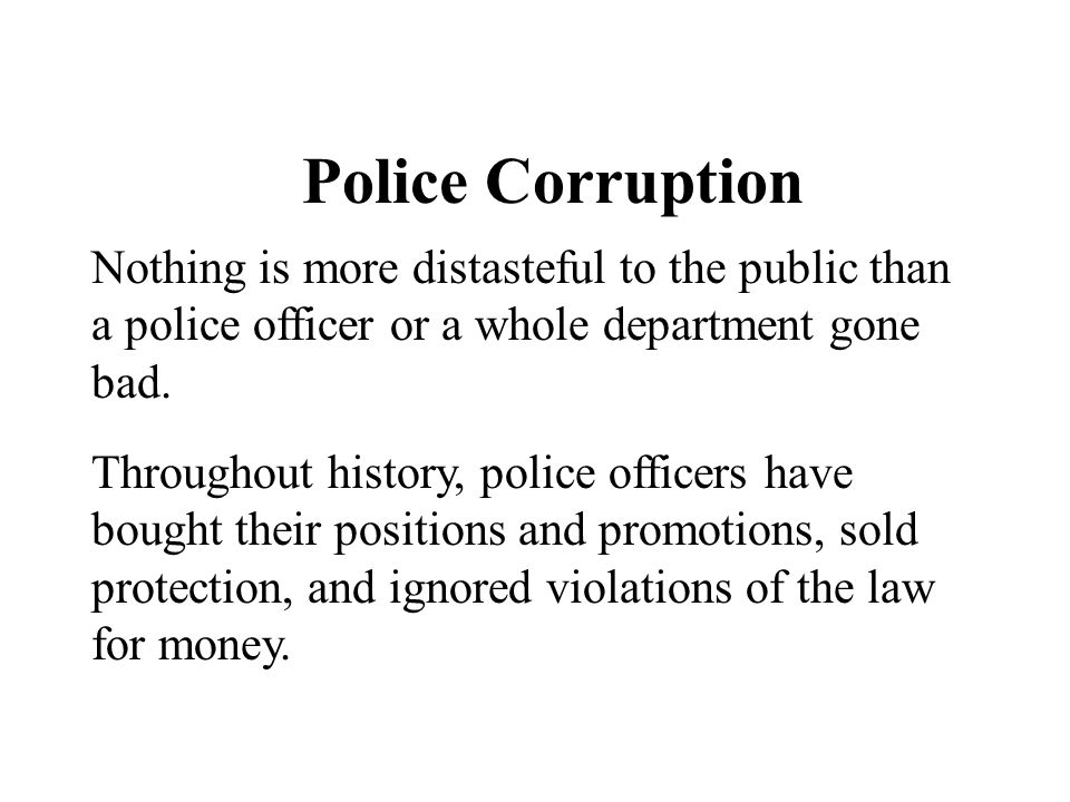 Police Corruption Nothing is more distasteful to the public than a police officer or a whole department gone bad. Throughout history, police officers