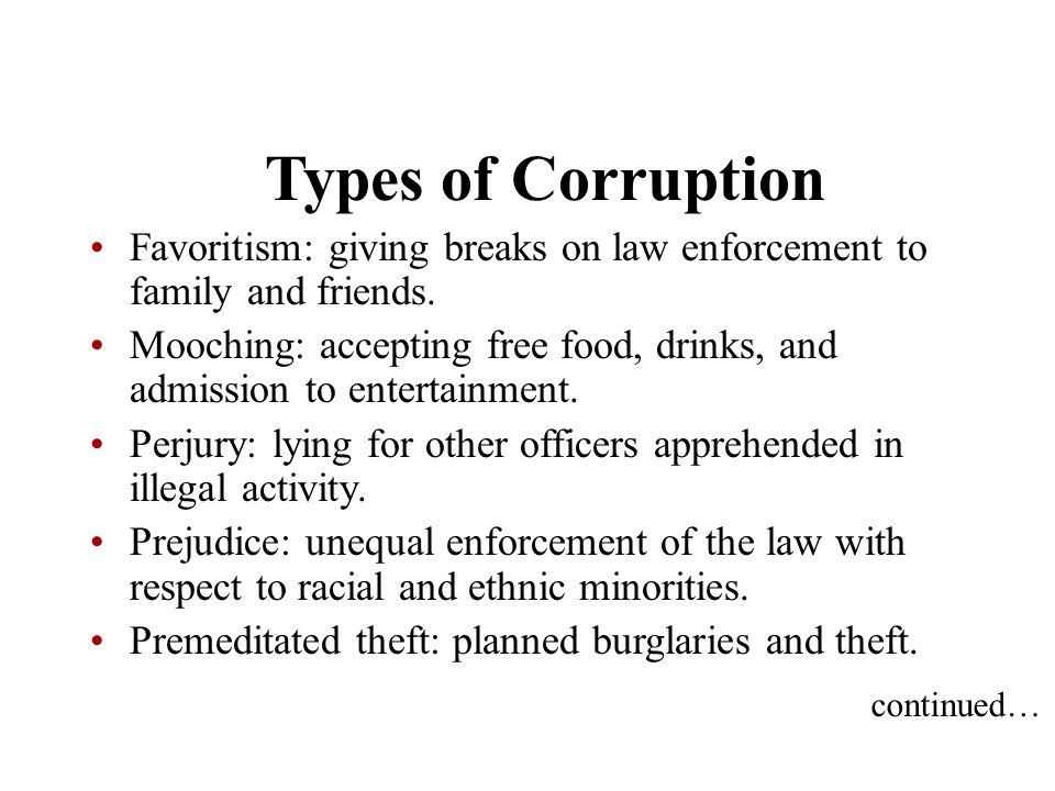 Types of Corruption Favoritism: giving breaks on law enforcement to family and friends. Mooching: accepting free food, drinks, and admission to entert