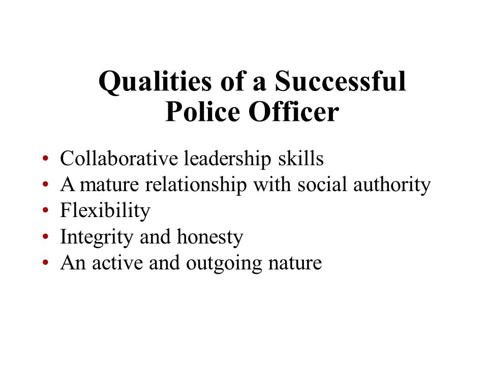 Qualities of a Successful Police Officer Collaborative leadership skills A mature relationship with social authority Flexibility Integrity and honesty