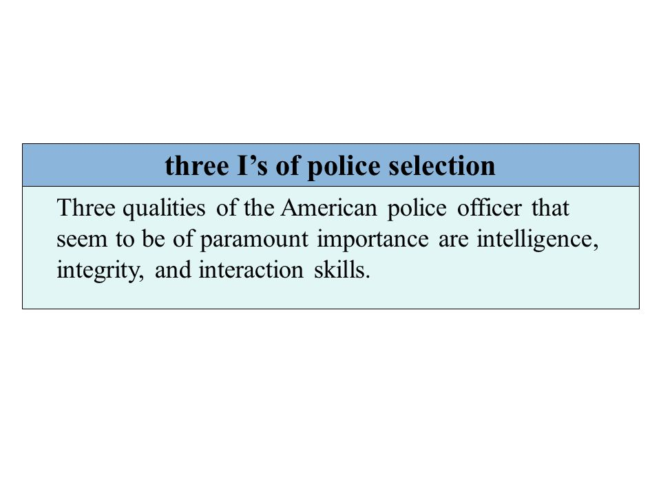 three I's of police selection Three qualities of the American police officer that seem to be of paramount importance are intelligence, integrity, and