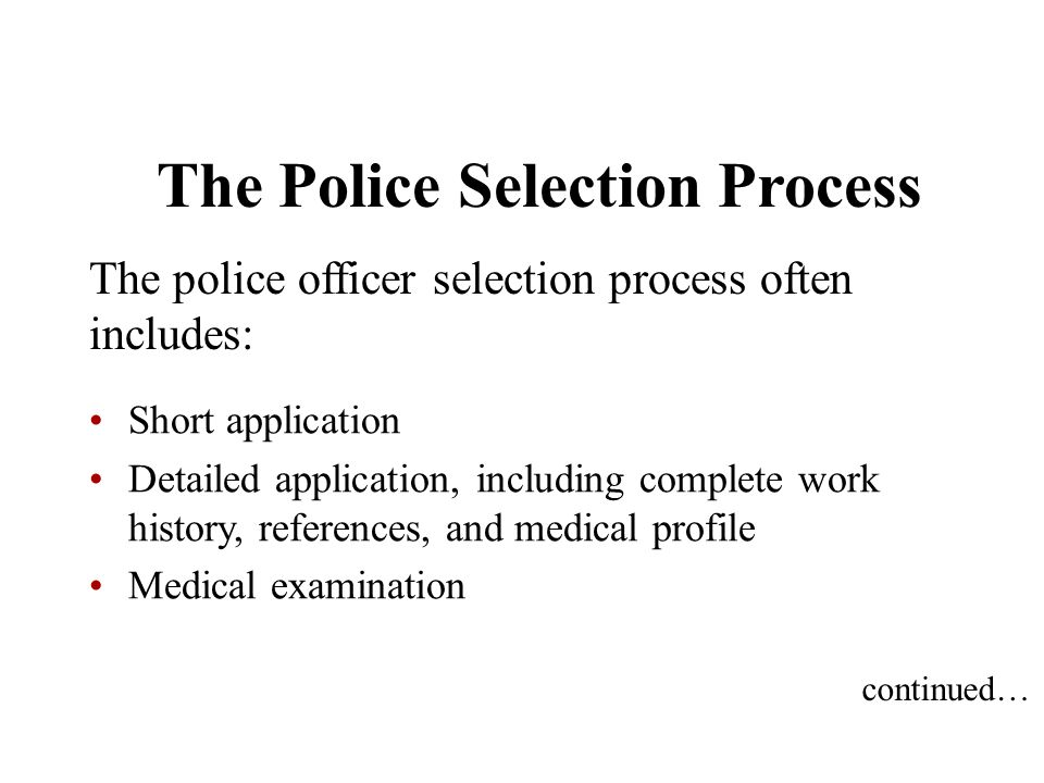 The Police Selection Process The police officer selection process often includes: Short application Detailed application, including complete work hist
