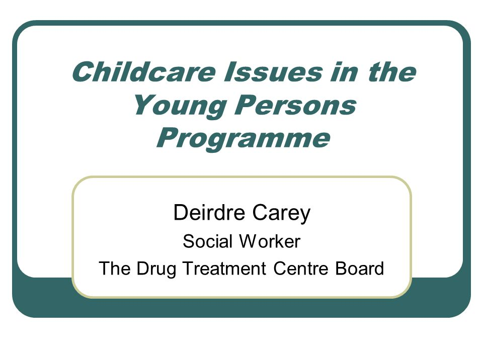 Childcare Issues in the Young Persons Programme Deirdre Carey Social Worker The Drug Treatment Centre Board